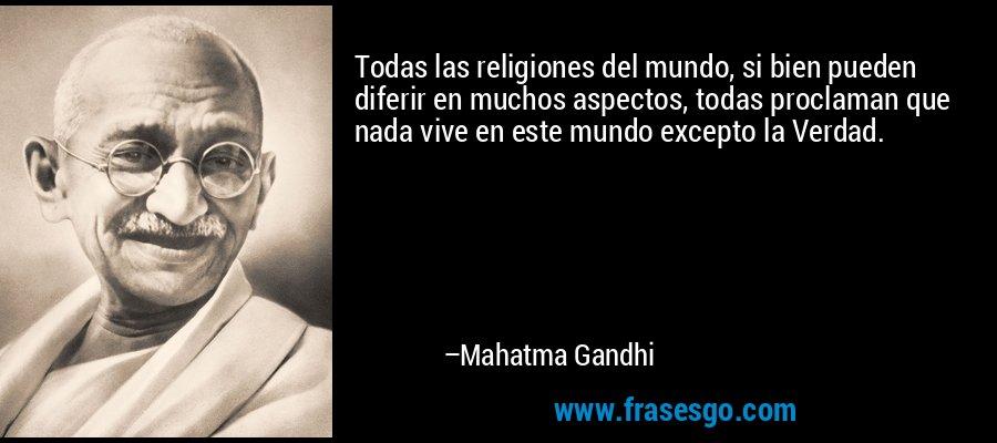 Todas las religiones del mundo, si bien pueden diferir en muchos aspectos, todas proclaman que nada vive en este mundo excepto la Verdad. – Mahatma Gandhi