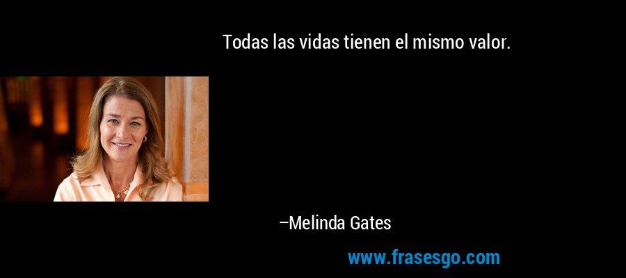 Todas las vidas tienen el mismo valor. – Melinda Gates