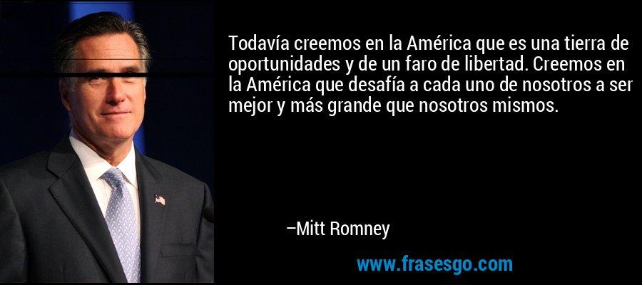 Todavía creemos en la América que es una tierra de oportunidades y de un faro de libertad. Creemos en la América que desafía a cada uno de nosotros a ser mejor y más grande que nosotros mismos. – Mitt Romney