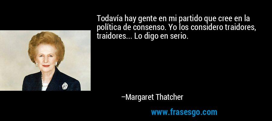 Todavía hay gente en mi partido que cree en la política de consenso. Yo los considero traidores, traidores... Lo digo en serio. – Margaret Thatcher