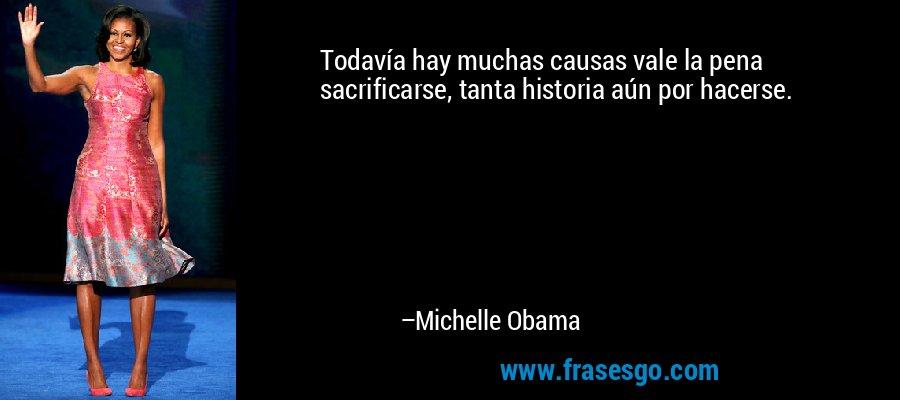 Todavía hay muchas causas vale la pena sacrificarse, tanta historia aún por hacerse. – Michelle Obama