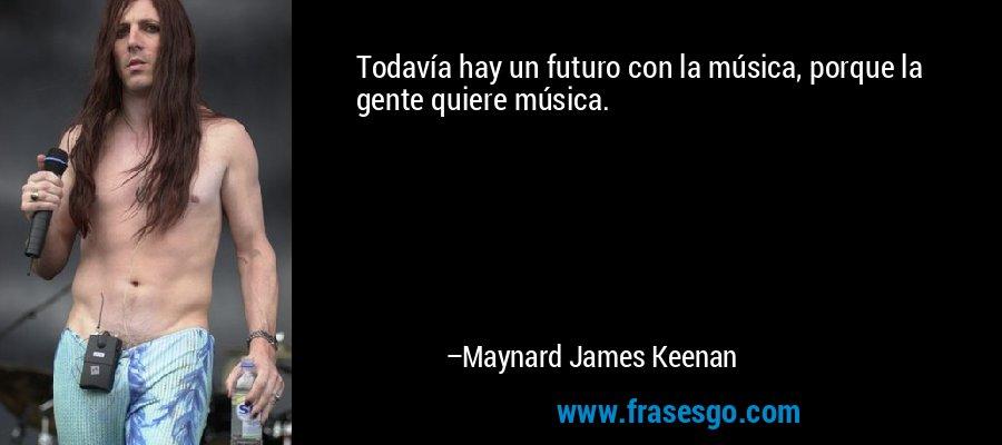 Todavía hay un futuro con la música, porque la gente quiere música. – Maynard James Keenan