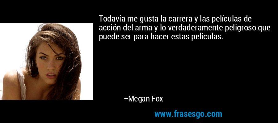 Todavía me gusta la carrera y las películas de acción del arma y lo verdaderamente peligroso que puede ser para hacer estas películas. – Megan Fox