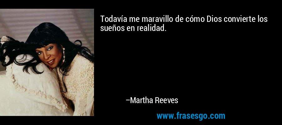 Todavía me maravillo de cómo Dios convierte los sueños en realidad. – Martha Reeves