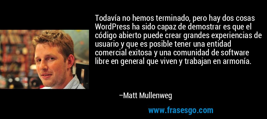 Todavía no hemos terminado, pero hay dos cosas WordPress ha sido capaz de demostrar es que el código abierto puede crear grandes experiencias de usuario y que es posible tener una entidad comercial exitosa y una comunidad de software libre en general que viven y trabajan en armonía. – Matt Mullenweg