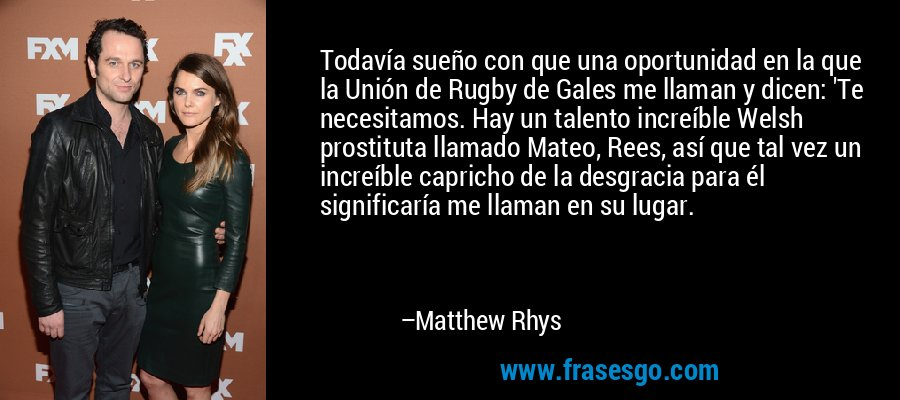 Todavía sueño con que una oportunidad en la que la Unión de Rugby de Gales me llaman y dicen: 'Te necesitamos. Hay un talento increíble Welsh prostituta llamado Mateo, Rees, así que tal vez un increíble capricho de la desgracia para él significaría me llaman en su lugar. – Matthew Rhys