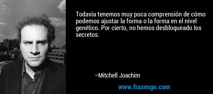 Todavía tenemos muy poca comprensión de cómo podemos ajustar la forma o la forma en el nivel genético. Por cierto, no hemos desbloqueado los secretos. – Mitchell Joachim
