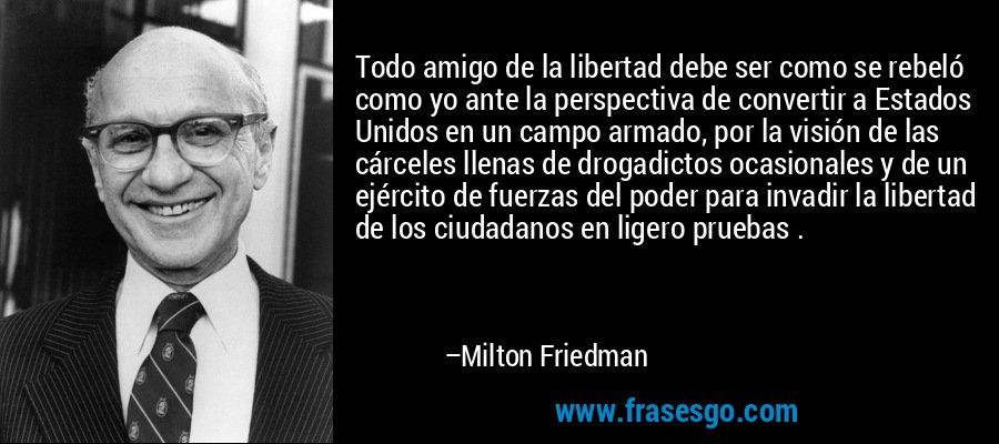 Todo amigo de la libertad debe ser como se rebeló como yo ante la perspectiva de convertir a Estados Unidos en un campo armado, por la visión de las cárceles llenas de drogadictos ocasionales y de un ejército de fuerzas del poder para invadir la libertad de los ciudadanos en ligero pruebas . – Milton Friedman