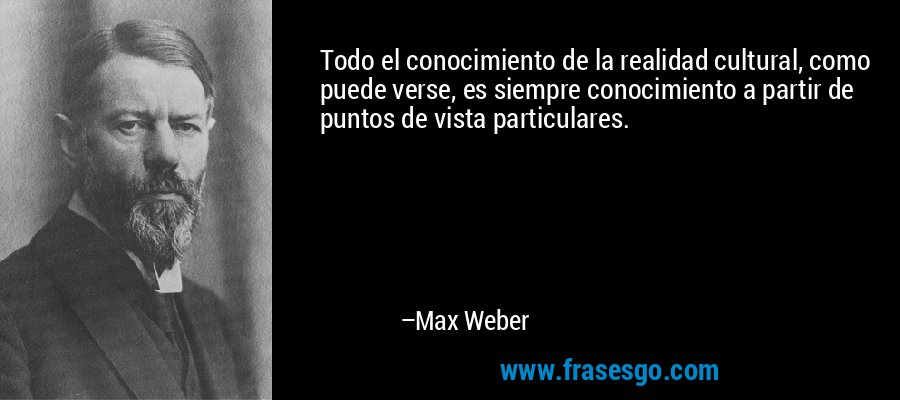 Todo el conocimiento de la realidad cultural, como puede verse, es siempre conocimiento a partir de puntos de vista particulares. – Max Weber