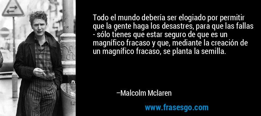 Todo el mundo debería ser elogiado por permitir que la gente haga los desastres, para que las fallas - sólo tienes que estar seguro de que es un magnífico fracaso y que, mediante la creación de un magnífico fracaso, se planta la semilla. – Malcolm Mclaren