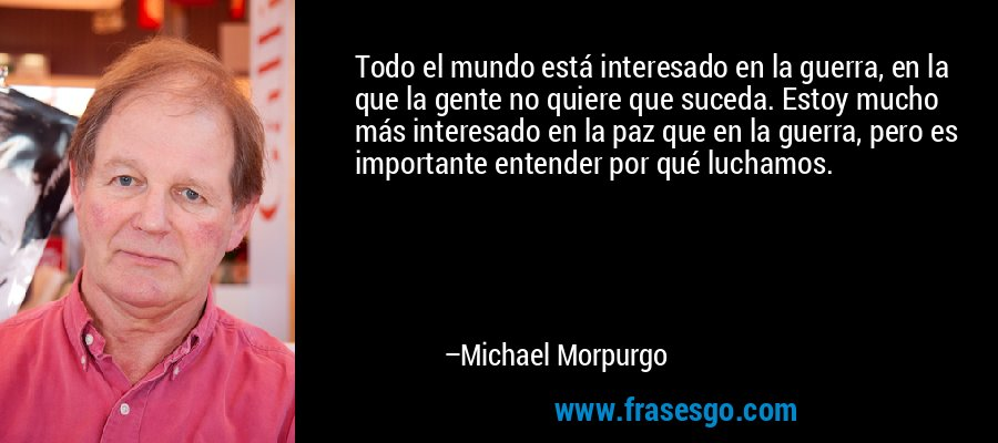 Todo el mundo está interesado en la guerra, en la que la gente no quiere que suceda. Estoy mucho más interesado en la paz que en la guerra, pero es importante entender por qué luchamos. – Michael Morpurgo