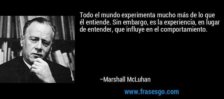 Todo el mundo experimenta mucho más de lo que él entiende. Sin embargo, es la experiencia, en lugar de entender, que influye en el comportamiento. – Marshall McLuhan