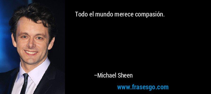 Todo el mundo merece compasión. – Michael Sheen