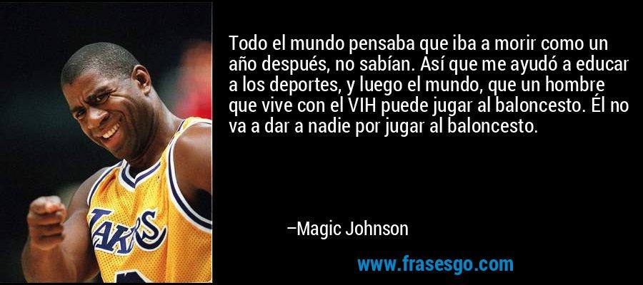 Todo el mundo pensaba que iba a morir como un año después, no sabían. Así que me ayudó a educar a los deportes, y luego el mundo, que un hombre que vive con el VIH puede jugar al baloncesto. Él no va a dar a nadie por jugar al baloncesto. – Magic Johnson