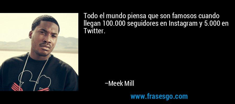 Todo el mundo piensa que son famosos cuando llegan 100.000 seguidores en Instagram y 5.000 en Twitter. – Meek Mill