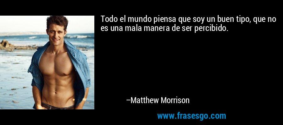Todo el mundo piensa que soy un buen tipo, que no es una mala manera de ser percibido. – Matthew Morrison
