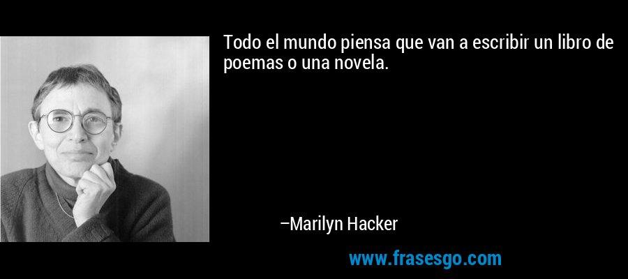 Todo el mundo piensa que van a escribir un libro de poemas o una novela. – Marilyn Hacker