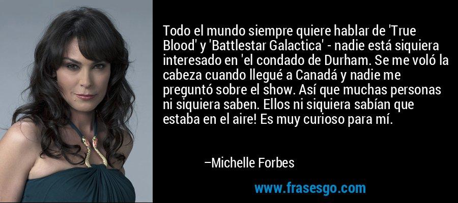 Todo el mundo siempre quiere hablar de 'True Blood' y 'Battlestar Galactica' - nadie está siquiera interesado en 'el condado de Durham. Se me voló la cabeza cuando llegué a Canadá y nadie me preguntó sobre el show. Así que muchas personas ni siquiera saben. Ellos ni siquiera sabían que estaba en el aire! Es muy curioso para mí. – Michelle Forbes