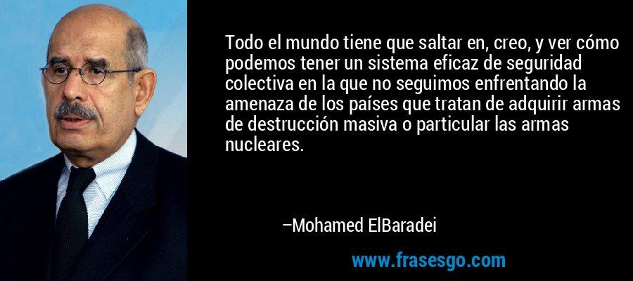 Todo el mundo tiene que saltar en, creo, y ver cómo podemos tener un sistema eficaz de seguridad colectiva en la que no seguimos enfrentando la amenaza de los países que tratan de adquirir armas de destrucción masiva o particular las armas nucleares. – Mohamed ElBaradei