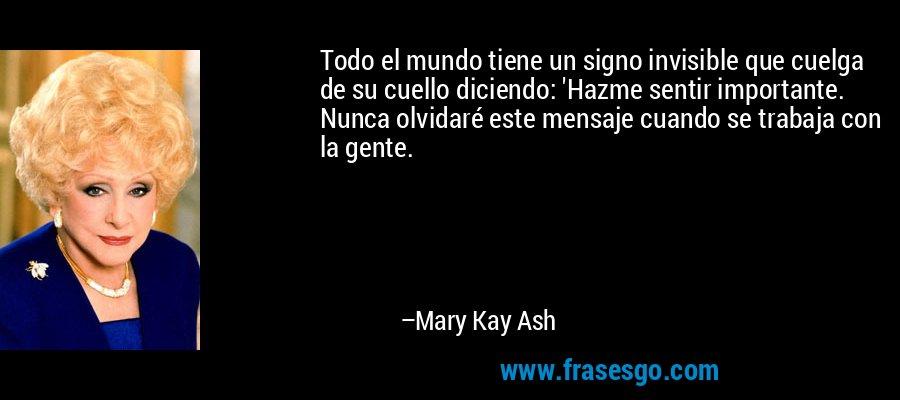 Todo el mundo tiene un signo invisible que cuelga de su cuello diciendo: 'Hazme sentir importante. Nunca olvidaré este mensaje cuando se trabaja con la gente. – Mary Kay Ash