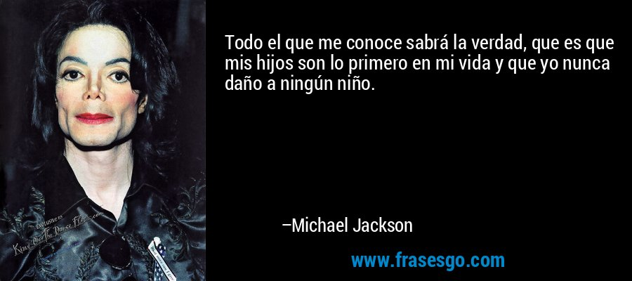 Todo el que me conoce sabrá la verdad, que es que mis hijos son lo primero en mi vida y que yo nunca daño a ningún niño. – Michael Jackson
