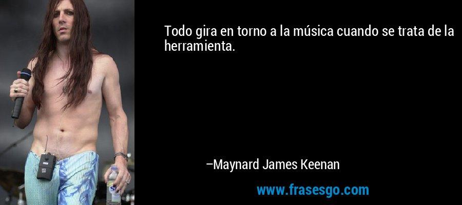 Todo gira en torno a la música cuando se trata de la herramienta. – Maynard James Keenan