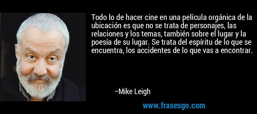 Todo lo de hacer cine en una película orgánica de la ubicación es que no se trata de personajes, las relaciones y los temas, también sobre el lugar y la poesía de su lugar. Se trata del espíritu de lo que se encuentra, los accidentes de lo que vas a encontrar. – Mike Leigh
