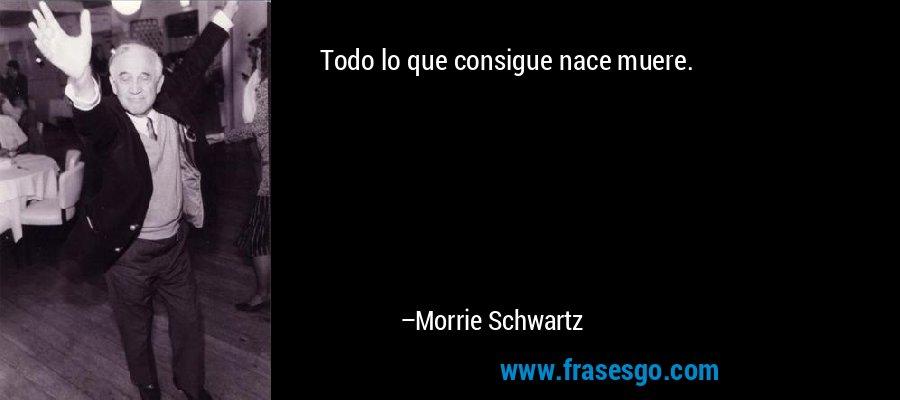 Todo lo que consigue nace muere. – Morrie Schwartz