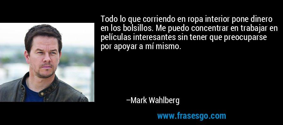 Todo lo que corriendo en ropa interior pone dinero en los bolsillos. Me puedo concentrar en trabajar en películas interesantes sin tener que preocuparse por apoyar a mí mismo. – Mark Wahlberg