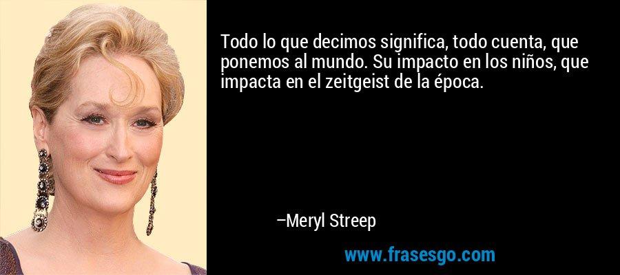 Todo lo que decimos significa, todo cuenta, que ponemos al mundo. Su impacto en los niños, que impacta en el zeitgeist de la época. – Meryl Streep
