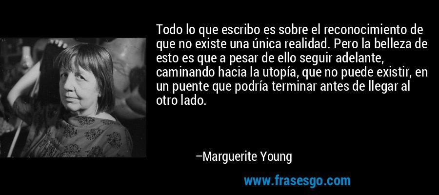 Todo lo que escribo es sobre el reconocimiento de que no existe una única realidad. Pero la belleza de esto es que a pesar de ello seguir adelante, caminando hacia la utopía, que no puede existir, en un puente que podría terminar antes de llegar al otro lado. – Marguerite Young