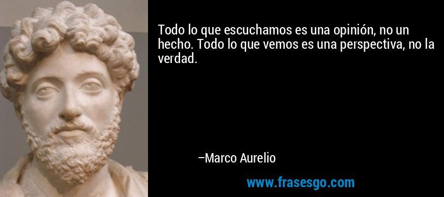 Todo lo que escuchamos es una opinión, no un hecho. Todo lo que vemos es una perspectiva, no la verdad. – Marco Aurelio