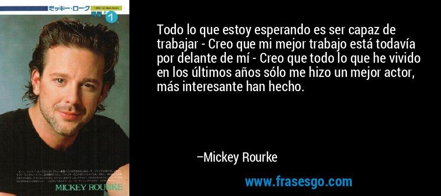 Todo lo que estoy esperando es ser capaz de trabajar - Creo que mi mejor trabajo está todavía por delante de mí - Creo que todo lo que he vivido en los últimos años sólo me hizo un mejor actor, más interesante han hecho. – Mickey Rourke