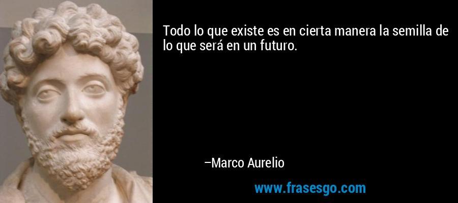 Todo lo que existe es en cierta manera la semilla de lo que será en un futuro. – Marco Aurelio