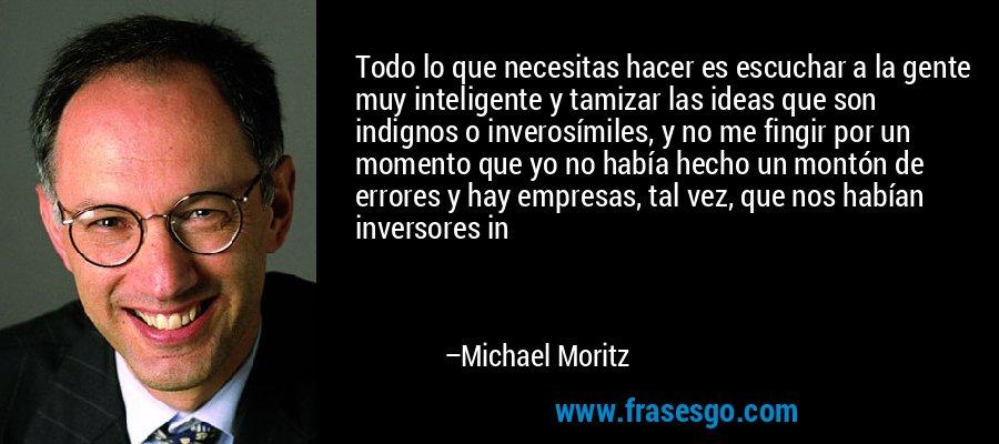 Todo lo que necesitas hacer es escuchar a la gente muy inteligente y tamizar las ideas que son indignos o inverosímiles, y no me fingir por un momento que yo no había hecho un montón de errores y hay empresas, tal vez, que nos habían inversores in – Michael Moritz