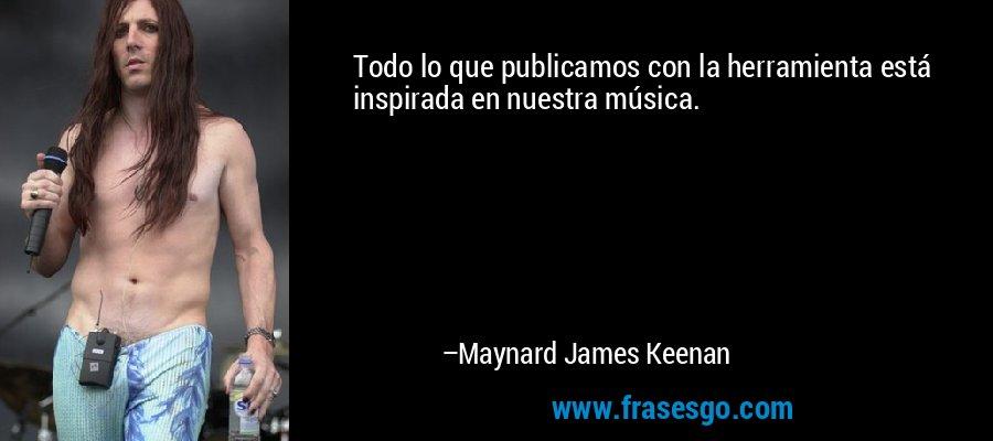 Todo lo que publicamos con la herramienta está inspirada en nuestra música. – Maynard James Keenan