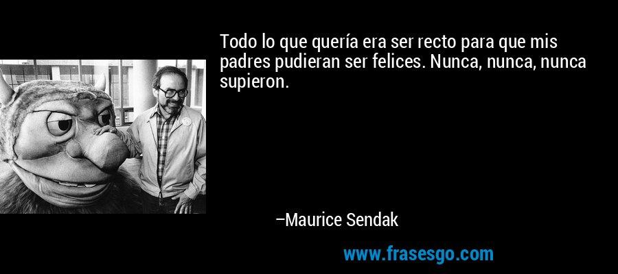 Todo lo que quería era ser recto para que mis padres pudieran ser felices. Nunca, nunca, nunca supieron. – Maurice Sendak