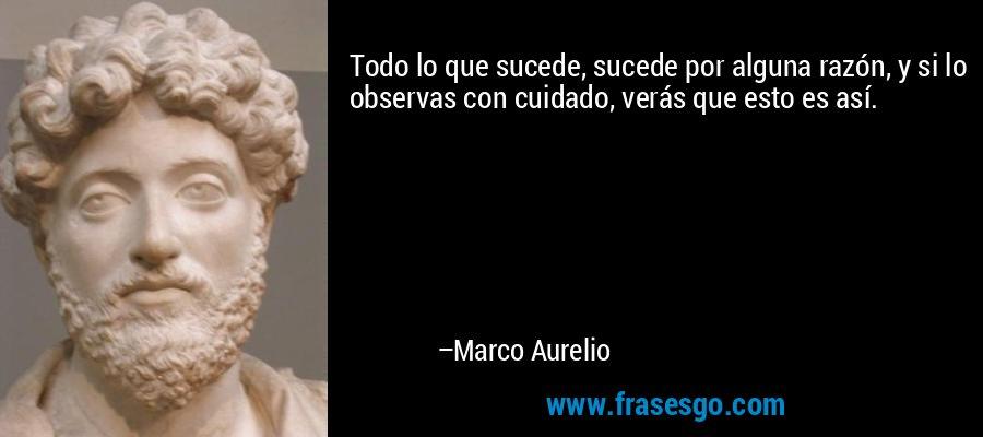 Todo lo que sucede, sucede por alguna razón, y si lo observas con cuidado, verás que esto es así. – Marco Aurelio