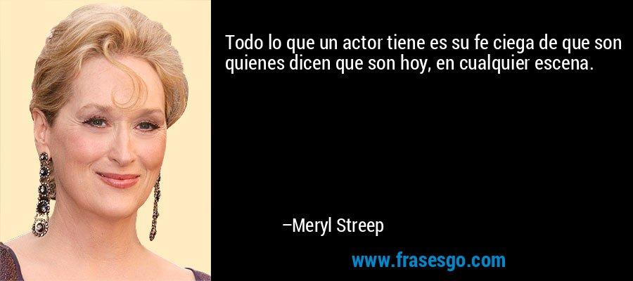 Todo lo que un actor tiene es su fe ciega de que son quienes dicen que son hoy, en cualquier escena. – Meryl Streep