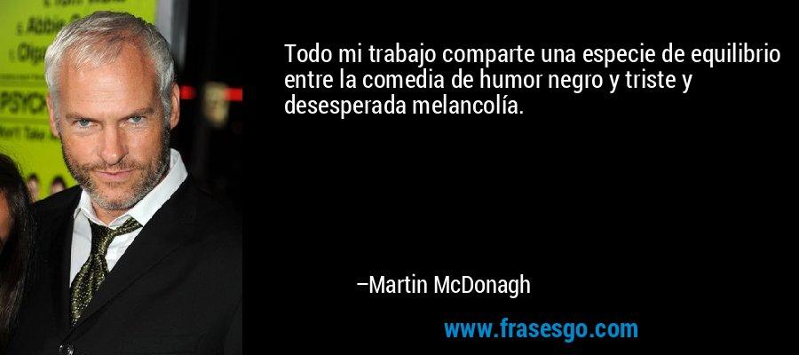 Todo mi trabajo comparte una especie de equilibrio entre la comedia de humor negro y triste y desesperada melancolía. – Martin McDonagh