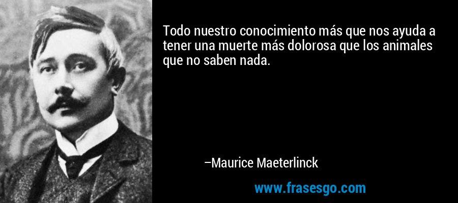 Todo nuestro conocimiento más que nos ayuda a tener una muerte más dolorosa que los animales que no saben nada. – Maurice Maeterlinck