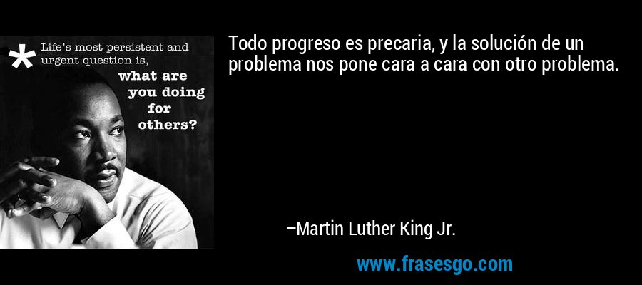 Todo progreso es precaria, y la solución de un problema nos pone cara a cara con otro problema. – Martin Luther King Jr.