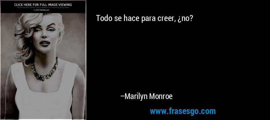 Todo se hace para creer, ¿no? – Marilyn Monroe