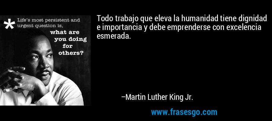 Todo trabajo que eleva la humanidad tiene dignidad e importancia y debe emprenderse con excelencia esmerada. – Martin Luther King Jr.