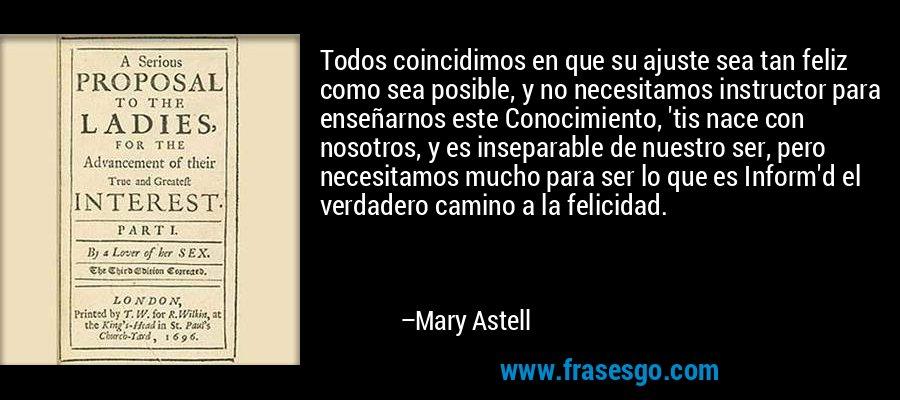 Todos coincidimos en que su ajuste sea tan feliz como sea posible, y no necesitamos instructor para enseñarnos este Conocimiento, 'tis nace con nosotros, y es inseparable de nuestro ser, pero necesitamos mucho para ser lo que es Inform'd el verdadero camino a la felicidad. – Mary Astell