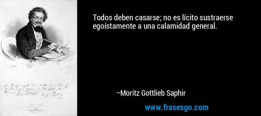 Todos deben casarse; no es lícito sustraerse egoístamente a una calamidad general. – Moritz Gottlieb Saphir