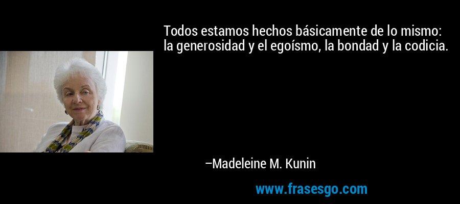 Todos estamos hechos básicamente de lo mismo: la generosidad y el egoísmo, la bondad y la codicia. – Madeleine M. Kunin