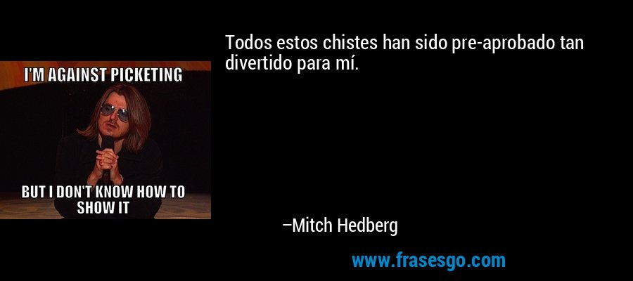 Todos estos chistes han sido pre-aprobado tan divertido para mí. – Mitch Hedberg