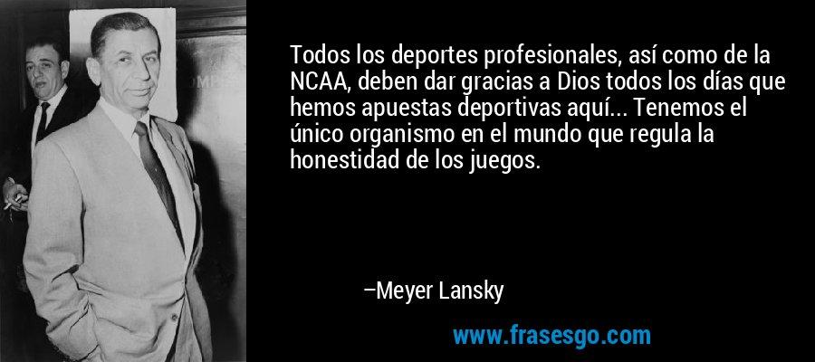 Todos los deportes profesionales, así como de la NCAA, deben dar gracias a Dios todos los días que hemos apuestas deportivas aquí... Tenemos el único organismo en el mundo que regula la honestidad de los juegos. – Meyer Lansky