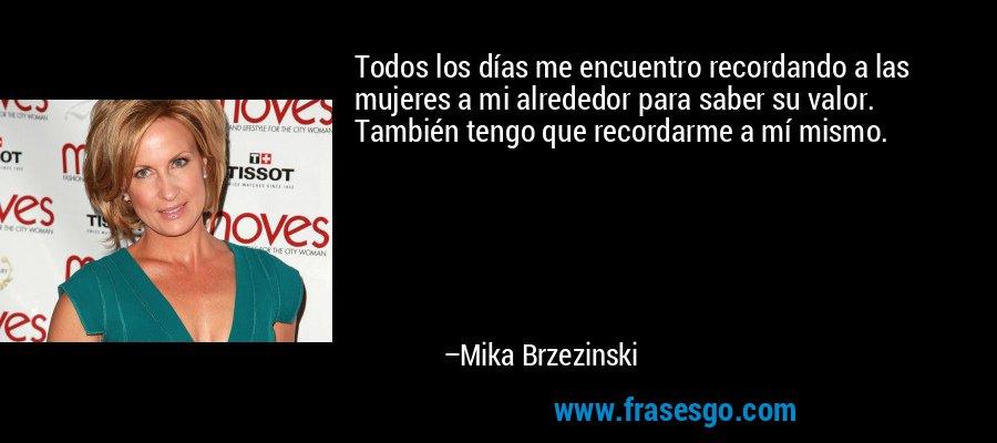 Todos los días me encuentro recordando a las mujeres a mi alrededor para saber su valor. También tengo que recordarme a mí mismo. – Mika Brzezinski